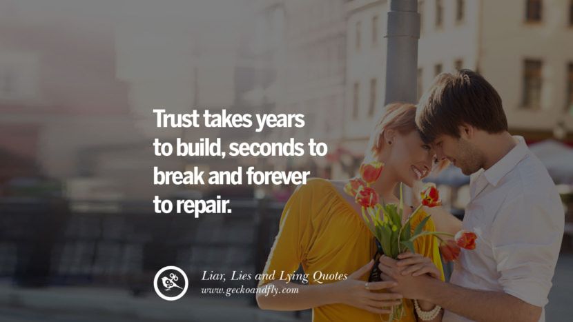 trust takes years to build, seconds to break and forever to repair. Quotes About Liar, Lies and Lying Boyfriend In A Relationship Girlfriend catching facebook instagram twitter tumblr pinterest best