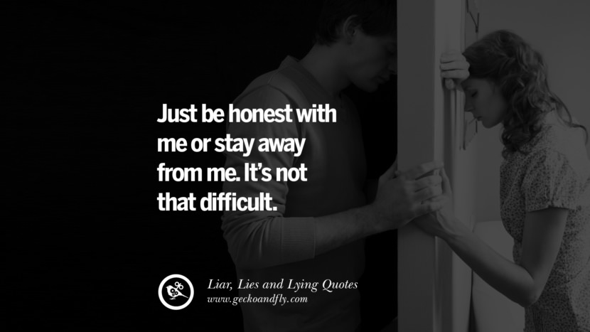 Just be honest with me or stay away from me. It's not that difficult. Quotes About Liar, Lies and Lying Boyfriend In A Relationship Girlfriend catching facebook instagram twitter tumblr pinterest best