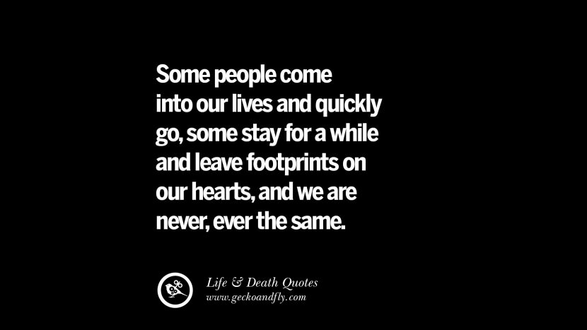 Some people come into our lives and quickly go, some stay for a while and leave footprints on out hearts, and we are never, ever the same.