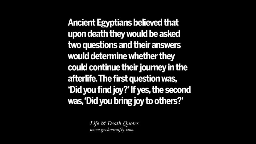 Ancient Egyptians believed that upon death they would be asked two questions and their answers would determine whether they could continue their journey in the afterlife. The first question was, 'Did you find joy?' If yes, the second was, 'Did you bring joy to others?'