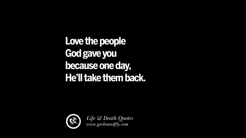 Love the people God gave you because one day, He'll take them back.