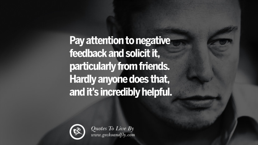 pay attention to negative feedback and solicit it, particularly from friends. hardly anyone does that, and it's incredibly helpful. Elon Musk Quotes on Business, The Future