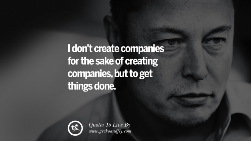 I don't create companies for the sake of creating companies, but to get things done. Elon Musk Quotes on Business, The Future
