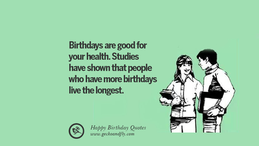 Birthdays are good for your health. Studies have shown that people who have more birthdays live the longest. Funny Birthday Quotes saying wishes for facebook twitter instagram pinterest and tumblr