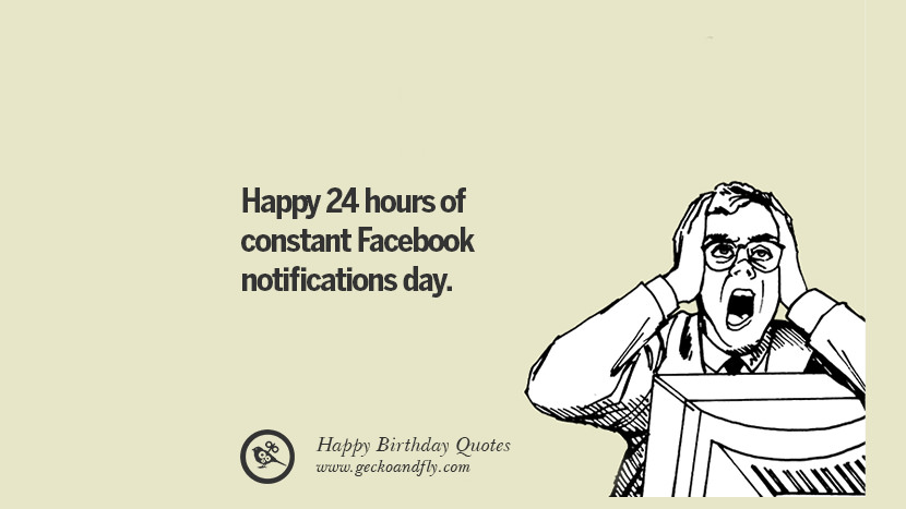 Happy 24 hours of constant Facebook notifications day. Funny Birthday Quotes saying wishes for facebook twitter instagram pinterest and tumblr