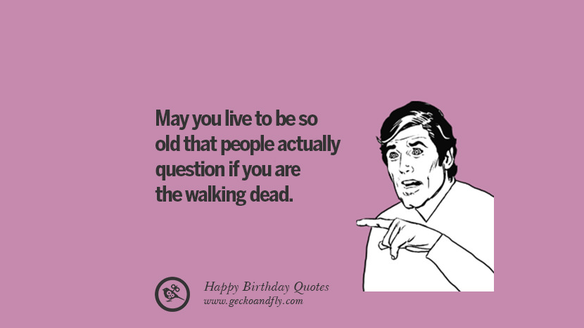 May you live to be so old that people actually question if you are the walking dead. Funny Birthday Quotes saying wishes for facebook twitter instagram pinterest and tumblr