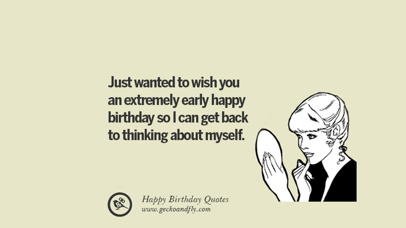 Just wanted to wish you an extremely early happy birthday so I can get back to thinking about myself. Funny Birthday Quotes saying wishes for facebook twitter instagram pinterest and tumblr