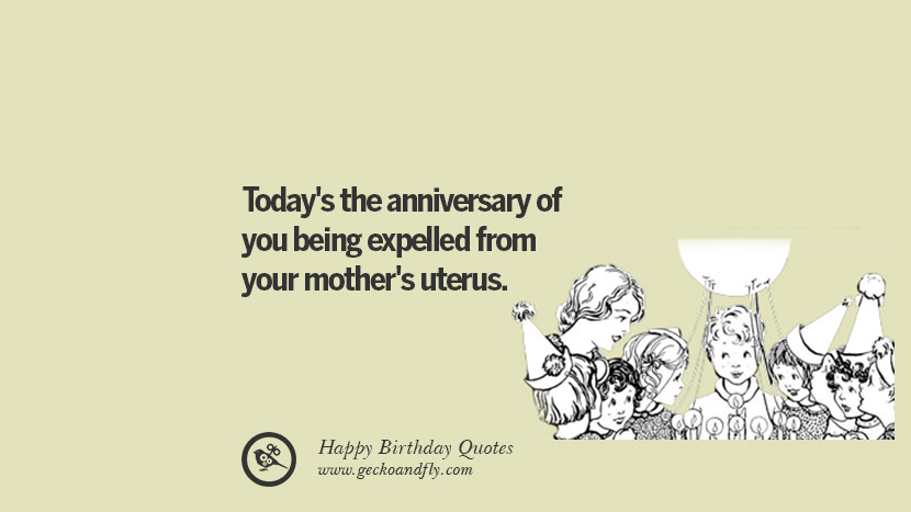 Today's the anniversary of you being expelled from your mother's uterus. Funny Birthday Quotes saying wishes for facebook twitter instagram pinterest and tumblr