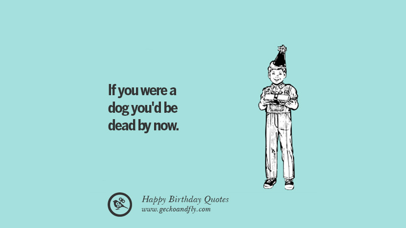 if you were a dog you'd be dead by now. Funny Birthday Quotes saying wishes for facebook twitter instagram pinterest and tumblr