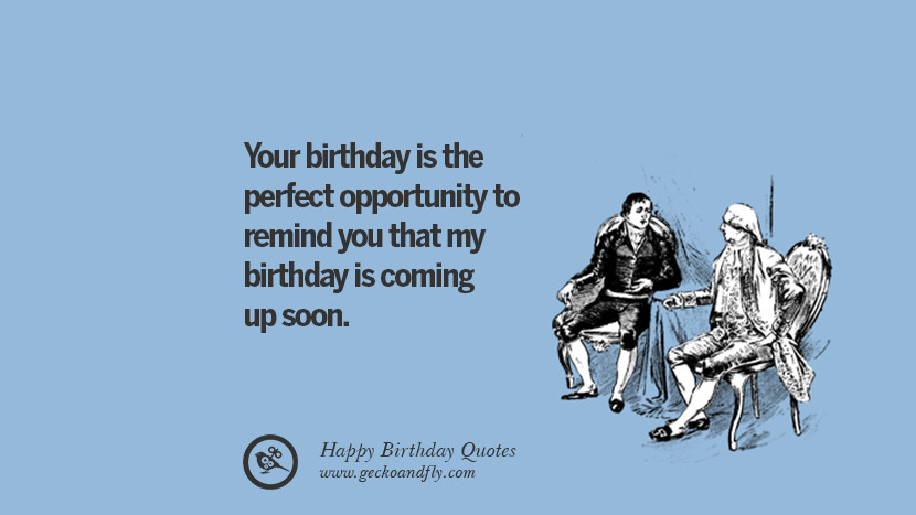 Your birthday is the perfect opportunity to remind you that my birthday is coming up soon. Funny Birthday Quotes saying wishes for facebook twitter instagram pinterest and tumblr