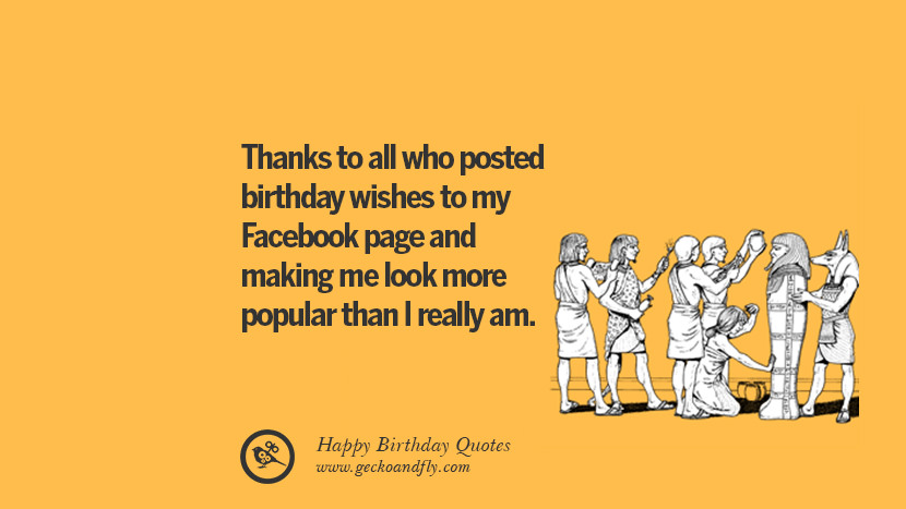 Thanks to all who posted birthday wishes to my Facebook page and making me look more popular than I really am. Funny Birthday Quotes saying wishes for facebook twitter instagram pinterest and tumblr