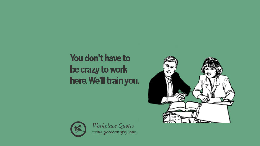 You don't have to be crazy to work here. We'll train you. Quotes Workplace Boss Colleague Annoying Office