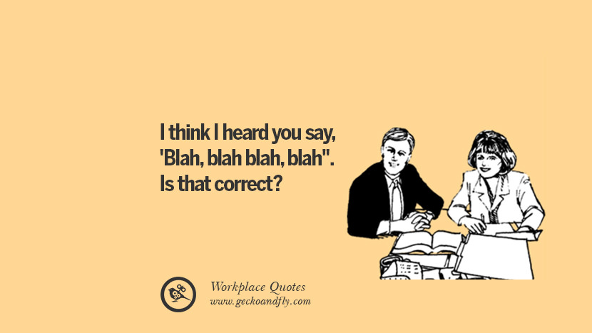 I think I heard you say, 'Blah, blah blah, blah