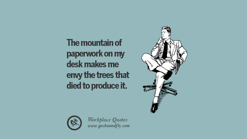 The mountain of paperwork on my desk makes me envy the trees that died to produce it. Quotes Workplace Boss Colleague Annoying Office