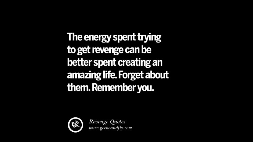 The energy spent trying to get revenge can be better spent creating an amazing life. Forget about them. Remember you. Best Quotes about Revenge Relationship breakup karma