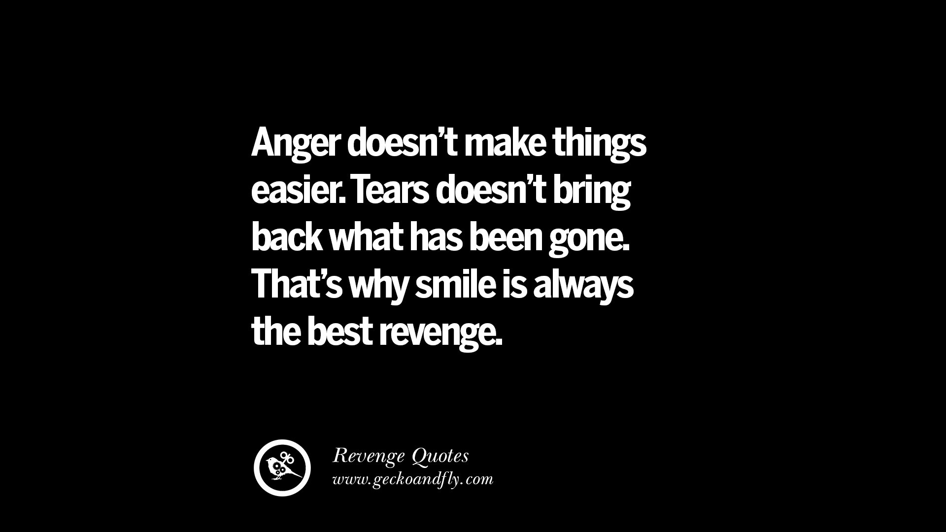 Anger doesnt make things easier tears doesnt bring back what has been gone thats why smile is always the best revenge