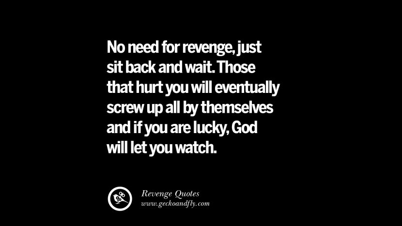 No need for revenge, just sit back and wait. Those that hurt you will eventually screw up all by themselves and if you are lucky, God will let you watch. Best Quotes about Revenge Relationship breakup karma