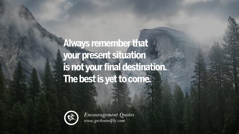 Always remember that your present situation is not your final destination. The best is yet to come.