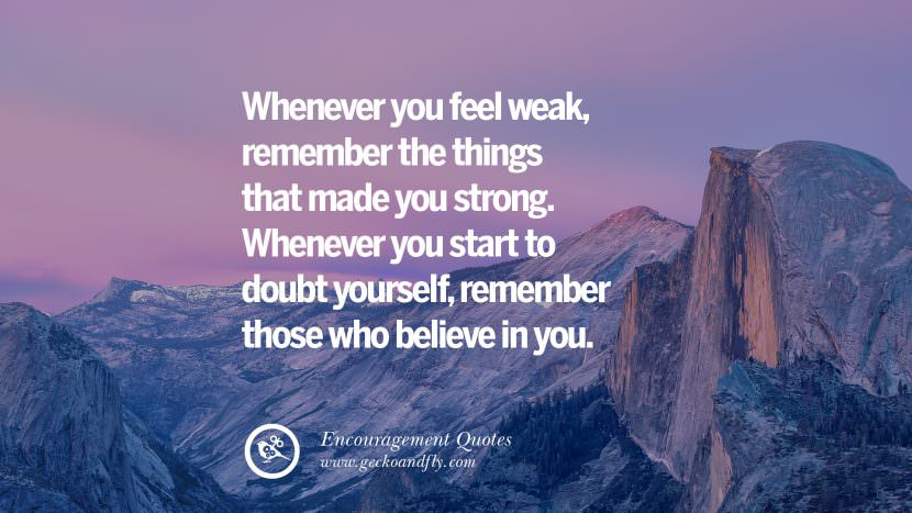 Whenever you feel weak, remember the things that made you strong. Whenever you start to doubt yourself, remember those who believe in you.
