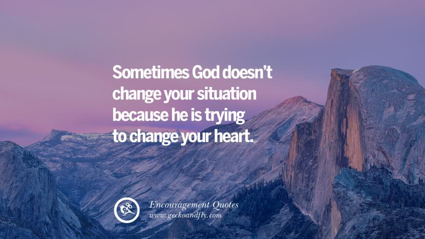Sometimes God doesn't change your situation because he is trying to change your heart. Words Of Encouragement Quotes On Life, Strength & Never Giving Up