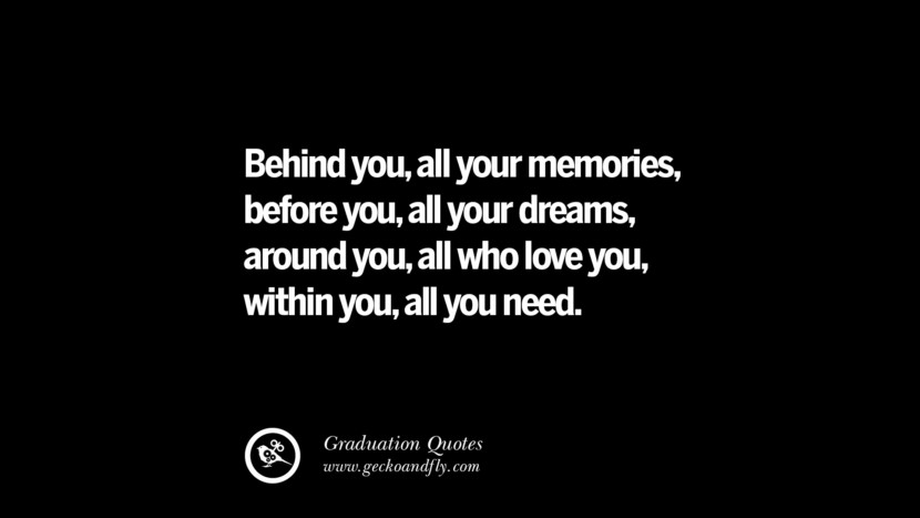 Behind you, all your memories, before you, all your dreams, around you, all who love you, within you, all you need. Inspirational Quotes on Graduation For High School And College