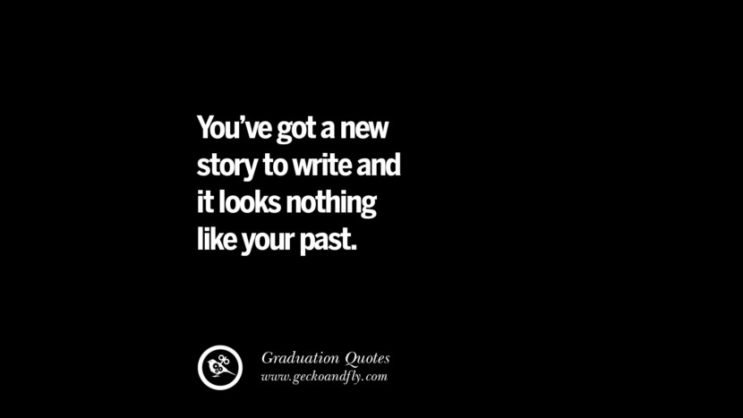 You've got a new story to write and it looks nothing like your past. Inspirational Quotes on Graduation For High School And College
