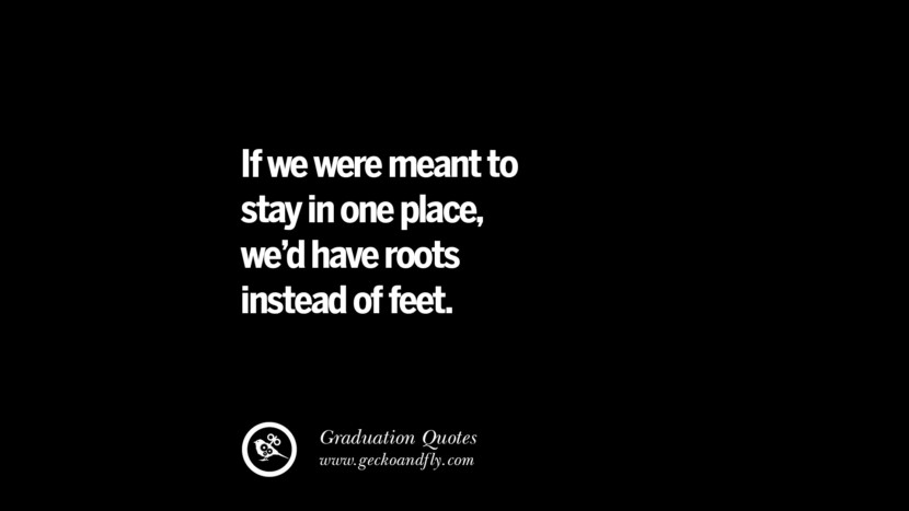 If we were meant to stay in one place, we'd have roots instead of feet. Inspirational Quotes on Graduation For High School And College