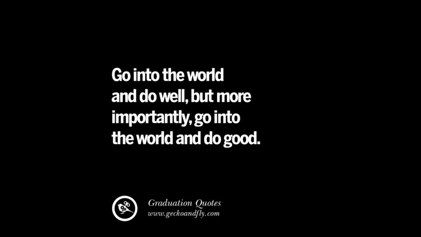 Go into the world and do well, but more importantly, go into the world and do good. Inspirational Quotes on Graduation For High School And College