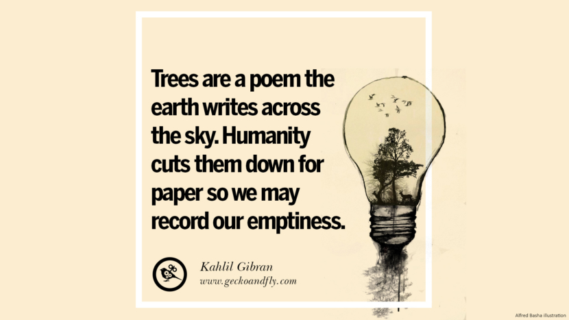 Tree are a poem the earth writes across the sky. Humanity cuts them down fro paper so we may record our emptiness. - Kahlil Gibran Beautiful Quotes About Saving Mother Nature And Earth