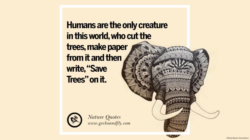 Humans are the only creature in this world, who cut the trees , make paper from it and then write, Save Trees on it. Beautiful Quotes About Saving Mother Nature And Earth