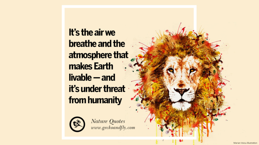 It's the air we breathe and the atmosphere that makes Earth livable - and it's under threat from humanity. Beautiful Quotes About Saving Mother Nature And Earth
