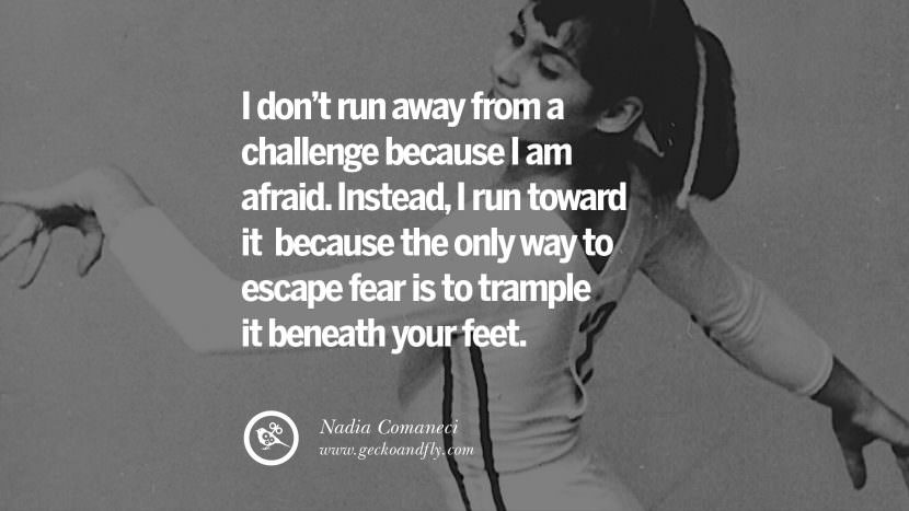 I don't run away from a challenge because I am afraid. Instead, I run toward it because the only way to escape fear is to trample it beneath your feet. - Nadia Comaneci Gymnastic Motivational Inspirational Quotes By Olympic Athletes On The Spirit Of Sportsmanship facebook twitter pinterest