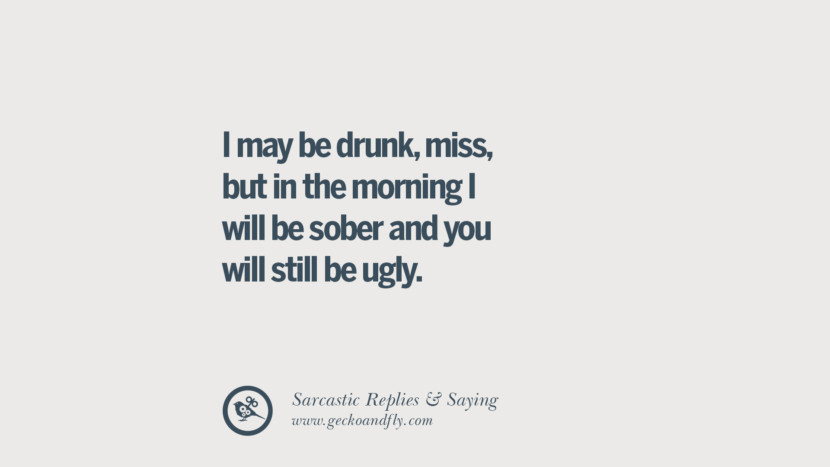 I may be drunk, miss, but in the morning I will be sober and you will still be ugly.