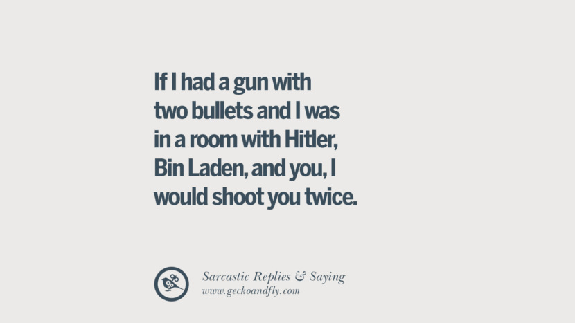 If I had a gun with two bullets and I was in a room with Hitler, Bin Laden, and you, I would shoot you twice. Funny Non-Swearing Insults And Sarcastic Quotes for fake friends, ex bf, ex gf, boyfriend, girlfriend, enemies and haters facebook twitter pinterest