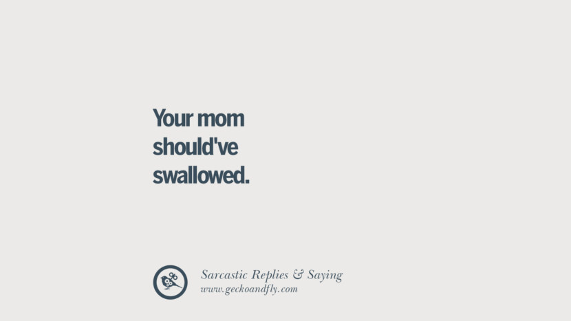 Your mom should've swallowed. Funny Non-Swearing Insults And Sarcastic Quotes for fake friends, ex bf, ex gf, boyfriend, girlfriend, enemies and haters facebook twitter pinterest