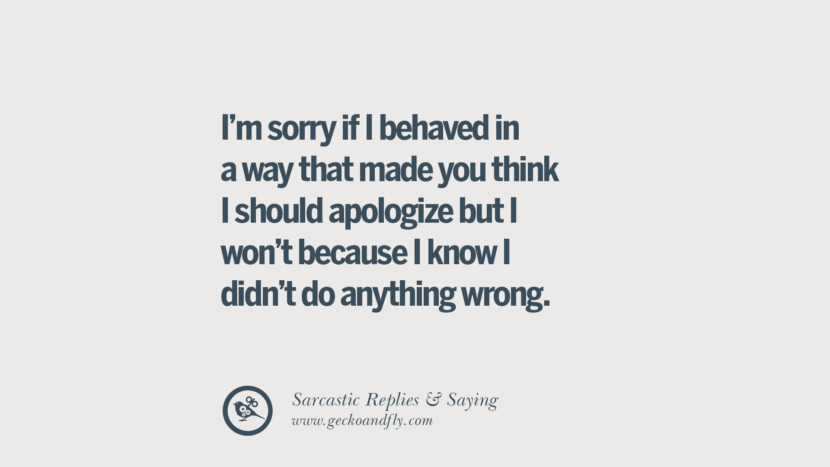 I'm sorry if I behaved in a way that made you think I should apologize but I won't because I know I didn't do anything wrong.
