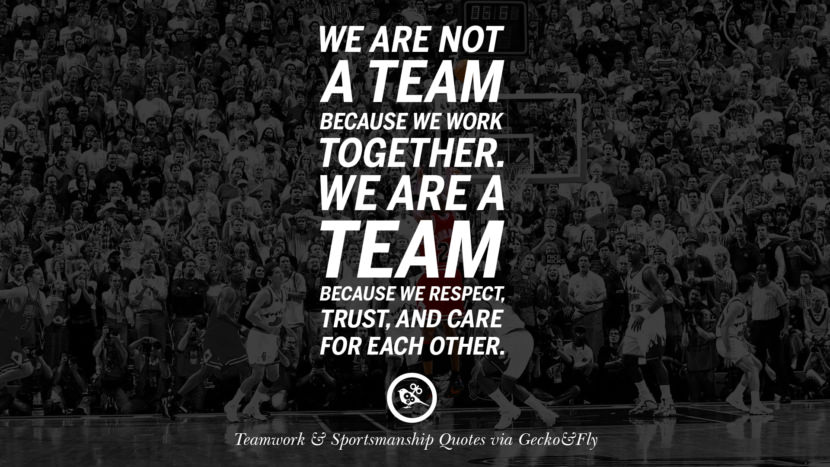 We are not a team because we work together. We are a team because we respect, trust, and care for each other. teamwork quotes inspirational motivational