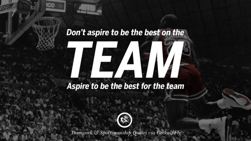 Don't aspire to be the best on the team. Aspire to be the best for the team.