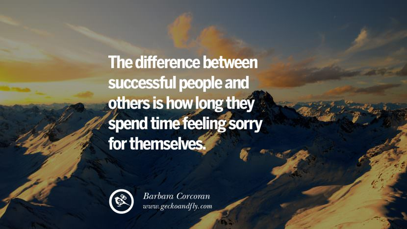 The difference between successful people and others is how long they spend time feeling sorry for themselves. - Barbara Corcoran