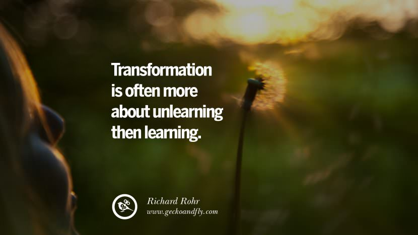 The transformation is often more about unlearning then learning. - Richard Rohr Uplifting Inspirational Quotes When You Are About To Give Up success failure