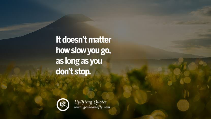 It doesn't matter how slow you go, as long as you don't stop. Uplifting Inspirational Quotes When You Are About To Give Up success failure
