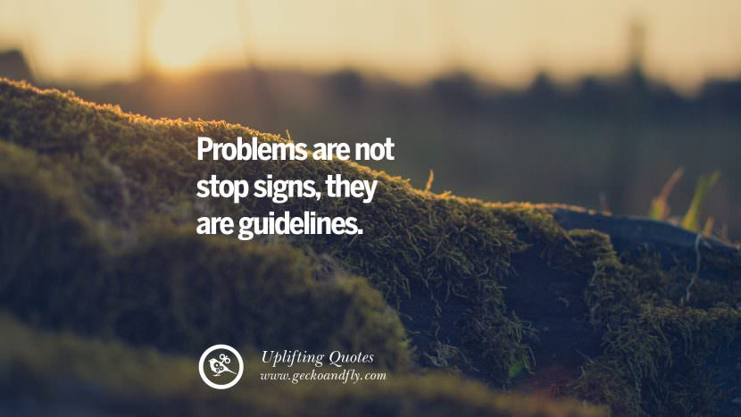 Problems are not stop signs, they are guidelines. Uplifting Inspirational Quotes When You Are About To Give Up success failure