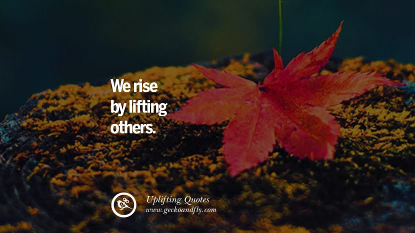 We rise by lifting others. Uplifting Inspirational Quotes When You Are About To Give Up success failure