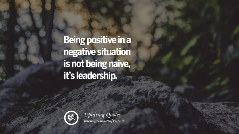 Being positive in a negative situation is not being naive, it's leadership. Uplifting Inspirational Quotes When You Are About To Give Up success failure
