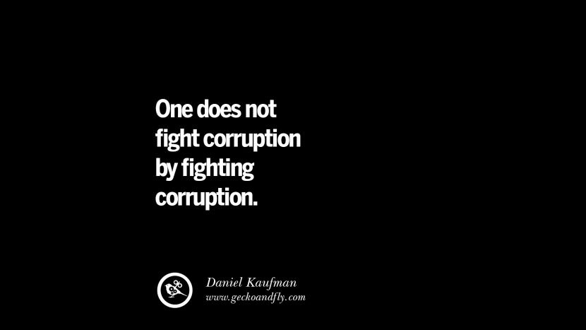 One does not fight corruption by fighting corruption. - Daniel Kaufman Inspiring Motivational Anti Corruption Quotes For Politicians On Greed And Power Instagram Pinterest Facebook Happiness