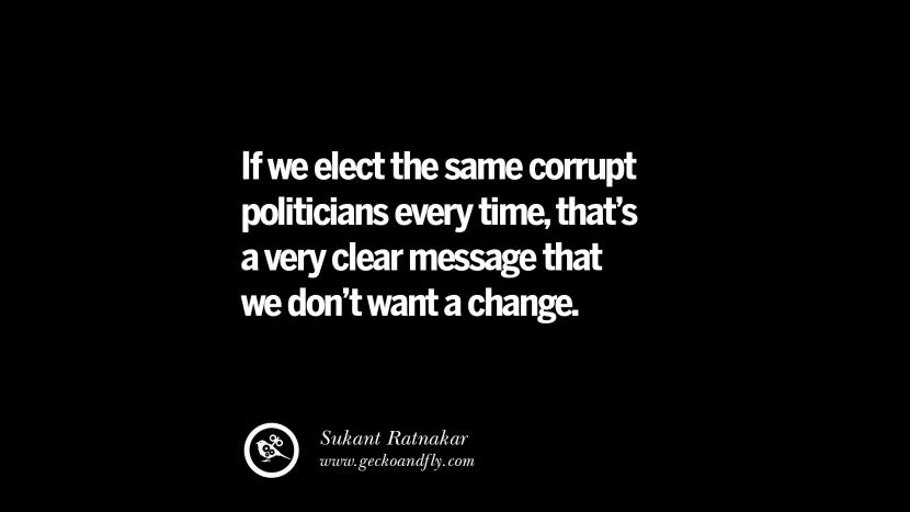 If we elect the same corrupt politicians every time, that's a very clear message that we don't want a change. - Sukant Ratnakar Inspiring Motivational Anti Corruption Quotes For Politicians On Greed And Power Instagram Pinterest Facebook Happiness
