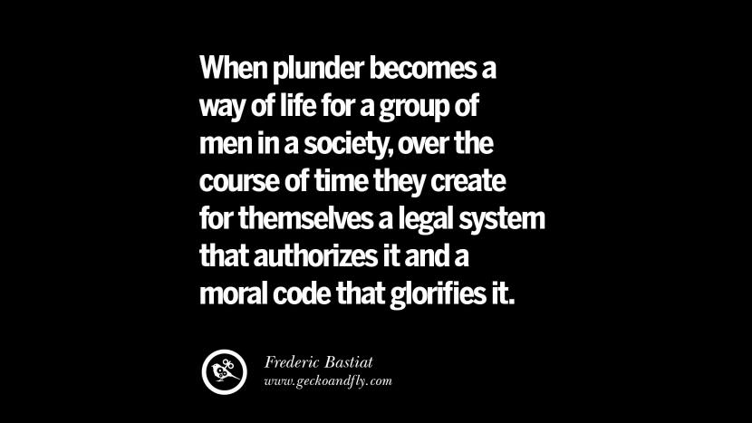 When plunder becomes a way of life for a group of men in a society, over the course of time they create for themselves a legal system that authorizes it and a moral code that glorifies it. - Frederic Bastiat Inspiring Motivational Anti Corruption Quotes For Politicians On Greed And Power Instagram Pinterest Facebook Happiness