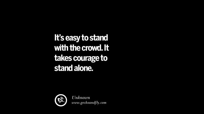 It's easy to stand with the crowd. It takes courage to stand alone. Inspiring Motivational Anti Corruption Quotes For Politicians On Greed And Power Instagram Pinterest Facebook Happiness