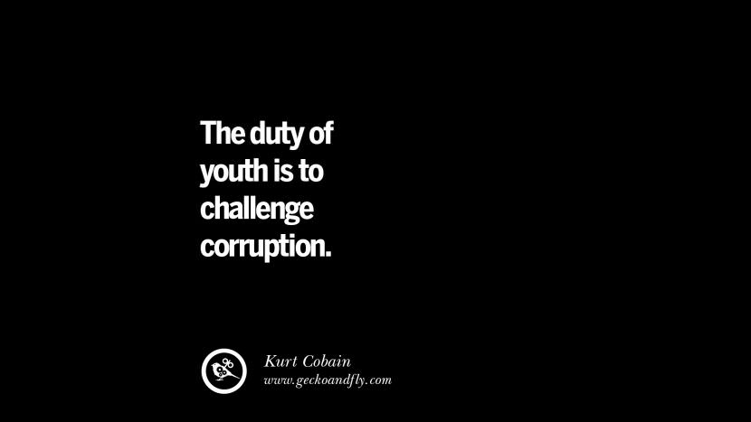 The duty of youth is to challenge corruption. - Kurt Cobain Inspiring Motivational Anti Corruption Quotes For Politicians On Greed And Power Instagram Pinterest Facebook Happiness