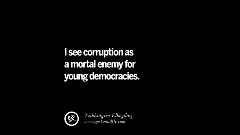 I see corruption as a mortal enemy for young democracy. - Tsakhiagiin Elebegdorj  Inspiring Motivational Anti Corruption Quotes For Politicians On Greed And Power Instagram Pinterest Facebook